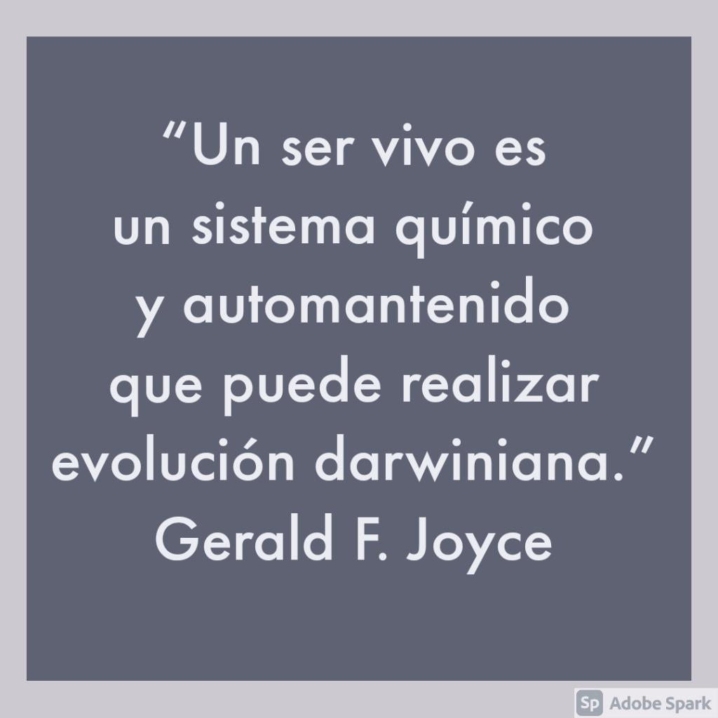 """""""Un ser vivo es un sistema químico y automantenido que puede realizar evolución darwiniana"""" Gerald F. Joyce."""