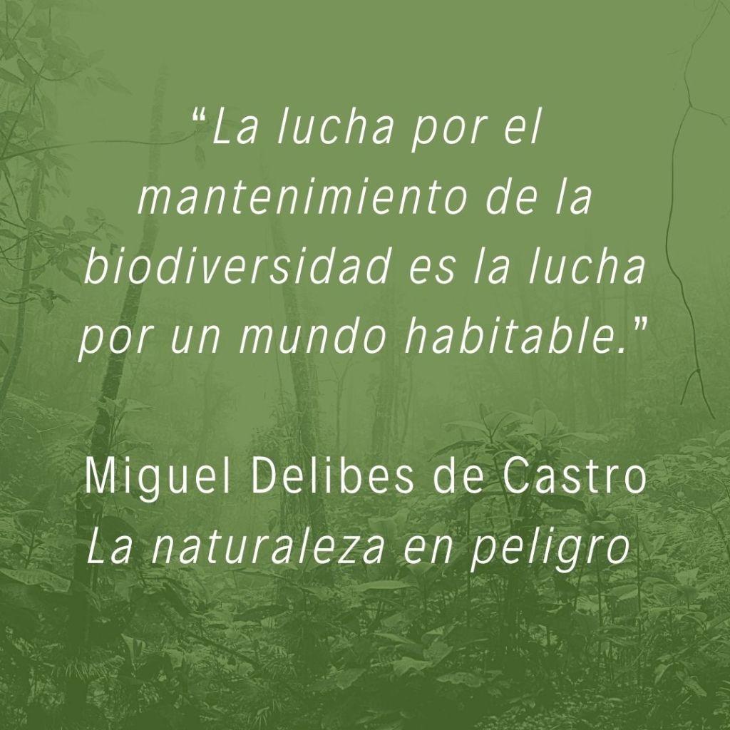 """Miguel Delibes de Castro en su libro La naturaleza en peligro: """"La lucha por el mantenimiento de la biodiversidad es la lucha por un mundo habitable."""""""